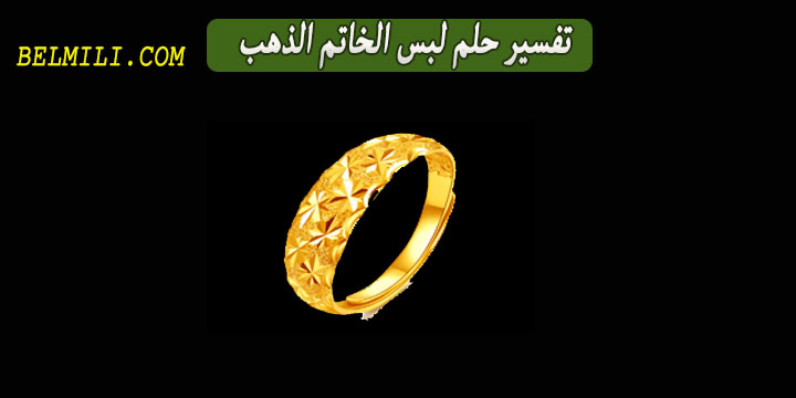 تفسير حلم لبس الخاتم الذهب في اليد اليسرى للمتزوجه بالمللي
